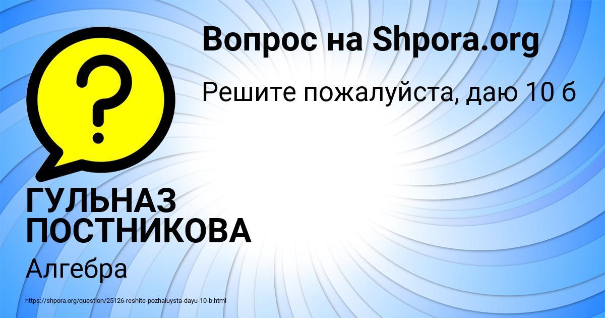 Картинка с текстом вопроса от пользователя ГУЛЬНАЗ ПОСТНИКОВА