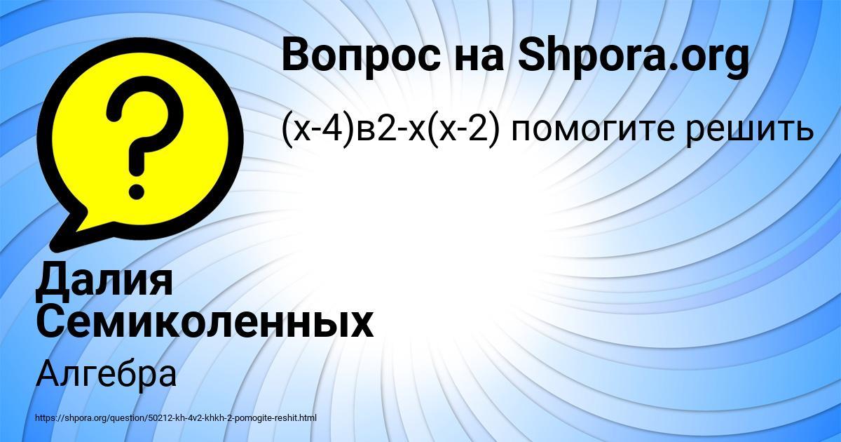 Картинка с текстом вопроса от пользователя Далия Семиколенных