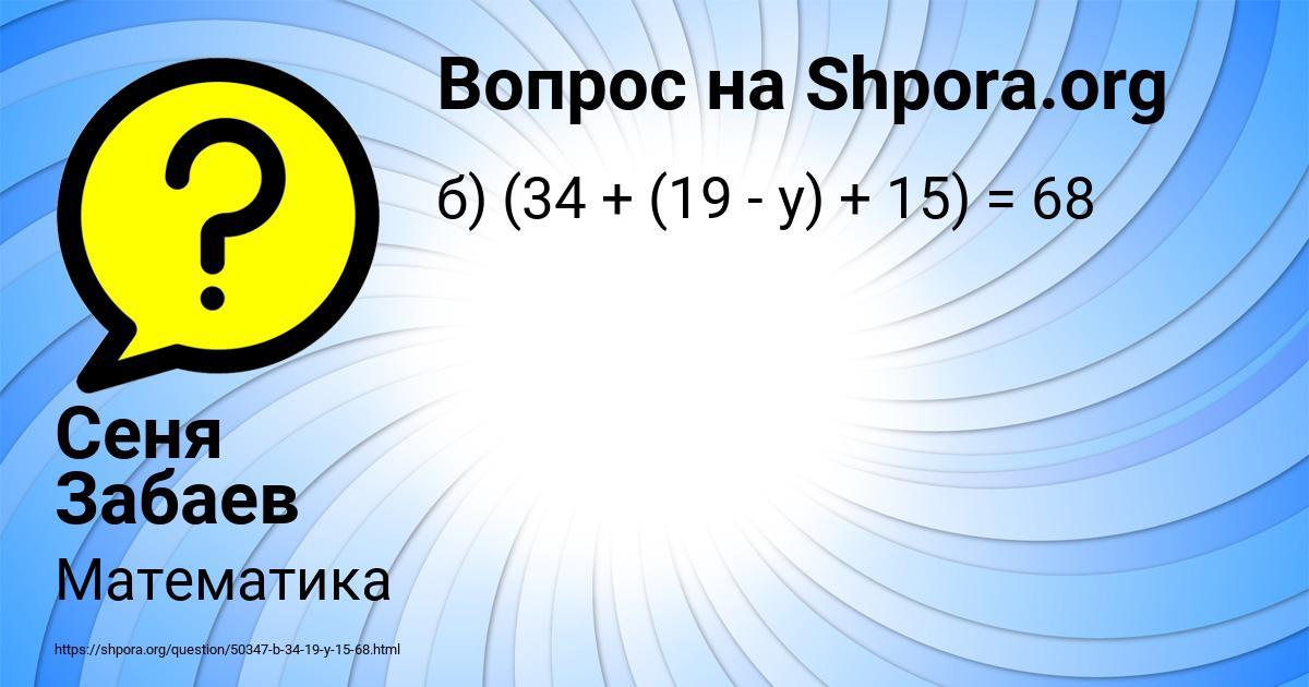 Картинка с текстом вопроса от пользователя Сеня Забаев